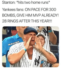 Mlb, True, and New York Yankees: Stanton: *hits two home runs*  Yankees fans: ON PACE FOR 300  BOMBS, GIVE HIM MVP ALREADY!  28 RINGS AFTER THIS YEAR!!!  LAUGHS  17 So True 😂🤣  credit: MLBLaughs