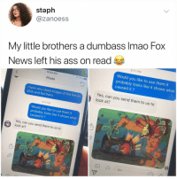 Ass, Fire, and Memes: staph  @zanoess  My little brothers a dumbass Imao Fox  News left his ass on read  8:11 PM  Would you like to use them it  probably looks like it shows what  caused it.?  10:54 AM  4 77%  Photo  0  I have very close images of the fire on  35th and Northern  Yes, can you send them to us to  look at?  8:11 PM  Would you like to use them it  probably looks like it shows what  caused it.?  Yes, can you send them to us to  10  D look at?  1o This kid is going places