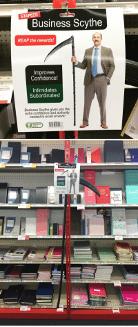 Confidence, Trash, and Tumblr: STAPLES  Business Scythe  REAP the rewards!  Improves  Confidence!  thus Ren  pies.com  Intimidates  Subordinates!  Business Scythe gives you the  extra confidence and authority  needed to excel at work!  obvious  plant  1 81 03101 0981   15  Business Scythe  REAP the rewarda  EACH DAY  80  10%  80  6  21  10% sanders-trash-4ever:  obviousplant: I left this important business accessory in a Staples.  What. The heck. It scares me but I need it