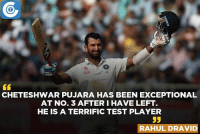 Rahul Dravid heaps praise on Cheteshwar Pujara.  Read what David has to say: https://goo.gl/W360HD: Star  CHETESHWAR PUJARA HAS BEEN EXCEPTIONAL  AT No. 3 AFTER I HAVE LEFT  HE IS A TERRIFIC TEST PLAYER  55  RAHUL DRAVID Rahul Dravid heaps praise on Cheteshwar Pujara.  Read what David has to say: https://goo.gl/W360HD