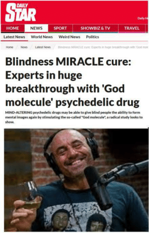 """Possible breakthrough with DMT: STAR  DAILY  Daily H  HOME  NEWS  SPORT  SHOWBIZ & TV  TRAVEL  Latest Nws World News Weird News Politics  Home NewsLatest News Blindness MIRACLE cure Experts in huge breakthrough with God mol  Blindness MIRACLE cure:  Experts in huge  breakthrough with 'God  molecule' psychedelic drug  MIND-ALTERING psychedelic drugs may be able to give blind people the ability to form  mental images again by stimulating the so-called """"God molecule"""", a radical study looks to  show. Possible breakthrough with DMT"""