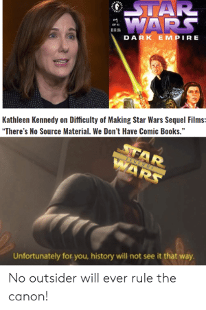 """So true: STAR  E WARS  JOF B  DARK EMPIRE  Kathleen Kennedy on Difficulty of Making Star Wars Sequel Films:  """"There's No Source Material. We Don't Have Comic Books.""""  STAR  WARS  LEGENDS  Unfortunately for you, history will not see it that way.  No outsider will ever rule the  canon! So true"""