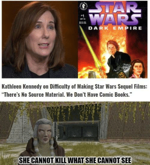 """Money has blinded her long ago: STAR  EWARS  DARK EMPIRE  Kathleen Kennedy on Difficulty of Making Star Wars Sequel Films:  """"There's No Source Material. We Don't Have Comic Books.""""  SHE CANNOT KILL WHAT SHE CANNOT SEE Money has blinded her long ago"""