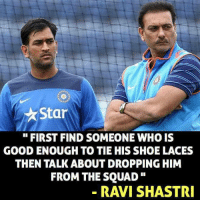 Ravi Shastri: Star  FIRST FIND SOMEONEWHOIS  GOOD ENOUGH TO TIE HIS SHOE LACES  THEN TALK ABOUT DROPPING HIM  FROM THE SQUAD  RAVI SHASTRI