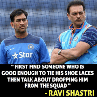 fitting reply to MS Dhoni haters by Ravi Shastri: Star  FIRST FIND SOMEONEWHOIS  GOOD ENOUGH TO TIE HIS SHOE LACES  THEN TALK ABOUT DROPPING HIM  FROM THE SQUAD  RAVI SHASTRI fitting reply to MS Dhoni haters by Ravi Shastri