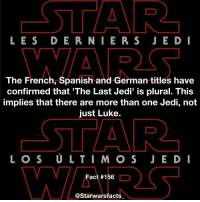 Jedi, Memes, and Spanish: STAR  LES DER NIE R S JE D I  The French, Spanish and German titles have  confirmed that The Last Jedi' is plural. This  implies that there are more than one Jedi, not  just Luke.  CSTAR.  Fact #156  astarwarsfacts The big question has now been answered! starwarsfacts