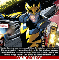 Marvel Comics, Memes, and SpiderMan: STAR-LORD.  Star Lord's suit grants him many abilities, the suit allows him sustained  flight and survival in space. His suit is harder than steel and can even  take direct blasts that are capable of leveling mountains. He can heal  and has energy shields. Also he has his famous Elemental Gun.  COMIC SOURCE Can't wait to see gotg2 baby Groot looks so cute. _____________________________________________________ - - - - - - - StarLord Spiderman Ironfist Ironman LukeCage CaptainAmerica Xmen Thor DarthVader Daredevil Wolverine Avengers Logan Hulk Deadpool Rogueone Hawkeye StarWars TomHolland SpidermanHomecoming Defenders MarvelComics Marvel Comics ComicFacts Comcis Facts Like4Like Like