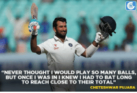 """Cheteshwar Pujara on facing 525 balls.: Star  """"NEVER THOUGHT WOULD PLAY SO MANY BALLS  BUT ONCE I WAS IN I KNEW I HAD TO BAT LONG  TO REACH CLOSE TO THEIR TOTAL""""  CHETESHWAR PUJARA Cheteshwar Pujara on facing 525 balls."""
