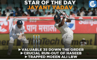 Jayant Yadav had a great start to his Test career.: STAR OF THE DAY  YADAV  otiiija  Tech  VALUABLE 35 DOWN THE ORDER  CRUCIAL RUN-OUT OF HASEEB  TRAPPED MOEEN ALI LBW Jayant Yadav had a great start to his Test career.