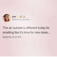 Quotes, Star, and Time: star .  @pettyy_quotes  The air outside is different today its  smelling like it's time for new man...  6/30/18, 6:43 PM Looks like it's that time of the week