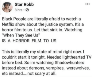 "Netflix, Black, and Justice: Star Robb  8 hrs  Black People are literally afraid to watch a  Netflix show about the justice system. It's a  horror film to us. Let that sink in. Watching  ""When They See Us""  IS A HORROR FILM TO US  This is literally my state of mind right now. I  couldn't start it tonight. Needed lighthearted TV  before bed. So im watching Shadowhunters  instead about demons, vampires, werewolves,  etc instead....not scary at all. I'd rather watch some sh@t with dragons in it."