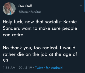 Android, Bernie Sanders, and Twitter: Star Stuff  @BernieBroStar  Holy fuck, now that socialist Bernie  Sanders want to make sure people  can retire.  No thank you, too radical. I would  rather die on the job at the age of  93.  1:56 AM 20 Jul 19 Twitter for Android What idiot wouldn't jump at the chance to forfeit 100% of their income for their entire youth on the hope that they'll give you back a few crumbs when you're old and tired?