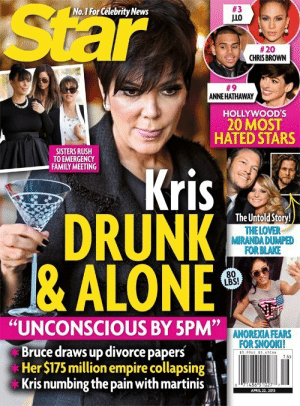 "Being Alone, Drunk, and Empire: Star  teng  No.1 For Celebrity News  #3  #20  CHRISBROWN  #9  ANNE HATHAWAY  HOLLYWOOD'S  20 MOST  HATED STARS  SISTERS RUSH  TO EMERGENCY  Kris  DRUNK  &ALONE  FAMILY MEETING  The Untold Story  THE LOVER  MIRANDA DUMPED  FOR BLAKE  80  LBS!  ""UNCONSCIOUS BY 5PM""  ANOREXIA FEARS  FOR SNOOKI!  Bruce draws up divorce papers  Her $175 million empire collapsing  Kris numbing the pain with martinis  1 6> realitytvgifs:  same"