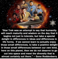"Star Trek: Star Trek was an attempt to say that humanity  will reach maturity and wisdom on the day that it  begins not just to tolerate, but take a special  delight in differences in ideas and differences in  life forms. If we cannot learn to actually enjoy  those small differences, to take a positive delight  in those small differences between our own kind,  here on this planet, then we do not deserve to go  out into space and meet the diversity that is  almost certainly out there."" - Gene Roddenberry"