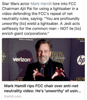 """Carrie Fisher, Fucking, and Jedi: Star Wars actor Mark Hamill tore into FCO  Chairman Ajit Pai for using a lightsaber in a  video defending the FCC's repeal of net  neutrality rules, saying: """"You are profoundly  unworthy [to] wield a lightsaber. A Jedi acts  selflessly for the common man - NOT lie [to]  enrich giant corporations.""""  WORLD PREMIERE  WORL  AR  N S  verizon  CE AWAKENS  Mark Hamill rips FCC chair over anti-net  neutrality video: He's 'unworthy' of usin..  thehill.com ilovemygaydad: plasmalogical: if mark hamill ever talked about me like this id fucking kill myself  Mark Hamill is doing good work from the mortal plane while Carrie Fisher is doing hers from beyond and I fucking love them both"""