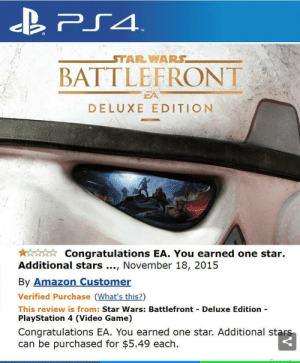 Amazon, PlayStation, and Star Wars: STAR WARS  BATTLEFRONT  DELUXE EDITION  Congratulations EA. You earned one star.  Additional stars., November 18, 2015  By Amazon Customer  Verified Purchase (What's this?)  This review is from: Star Wars: Battlefront  PlayStation 4 (Video Game)  Deluxe Edition  Congratulations EA. You earned one star. Additional stars  can be purchased for $5.49 each How we should rate all the games with loot boxes or payed cosmetics