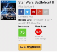 Amazon, PlayStation, and Star Wars: Star Wars Battlefront ll  PlayStation 4  BA TLEFRONT II  Electronic Arts  Release Date: November 14, 2017  Also On: PC, Xbox One  Metascore  User Score  75  0.9  Based on  28 Critics  Based orn  2288 Ratings  Buy On amazon.com The user score dropped below 1! https://t.co/S6x1hzPp4v