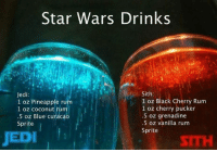 curacao: Star Wars Drinks  Jedi  Sith  1 oz Pineapple rum  1 oz Black Cherry Rum  1 oz cherry pucker  1 oz coconut  .5 oz grenadine  .5 oz Blue Curacao  .5 oz vanilla rum  Sprite  Sprite  JEDI