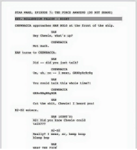 Do not share!: STAR WARS, EPISODE 7: THE FORCE AWAKENS (DO NOT SHARE)  EXT. MILLENNIUM FALCON NIGHT  CHEWBACCA approaches HAN soto at the front of the ship.  HAN  Hey Chewie, what's up?  CHEWBACCA  Not much.  HAN turns to c  HAN  Did - did you just talk?  CHEWBACCA  Um, uh, no  I  mean, GRRRyRrRrRg  HAN  You could talk this whole time?!  CHEWBACCA  GRRrRRgRRgRGR  HAN  Cut the shit, Chewiel I heard you!  R2-D2 enters.  HAN (CONT'D)  R21 Did you know Chewie could  talk??  R2-D2  Really? I mean, er, beep boop  bleep bop  HAN  WHAT THE FUCK Do not share!