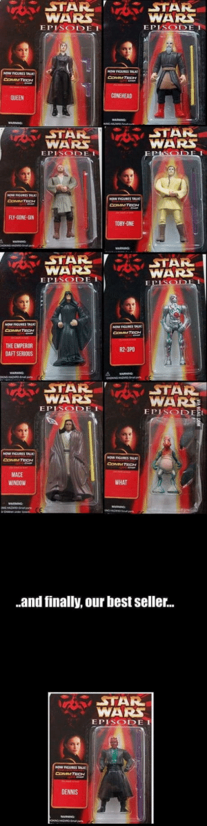 These collectables: STAR  WARS  EPISODE I  WARS  EPISODE I  NOW FIGURES TALK  COMM TECH  NOW FIGURES TALK!  COMMTECH  CONEHEAD  QUEEN  STAR  WARS  EPISODE I  STAR  WARS  NOW FICURES TALK!  NOW FIGURES TALK  COMMTECH  FLY-GONE-GIN  TOBY-ONE  STAR  WAR  EPISODE  STAR  WARS  DEI  NOW FIGURES TALK  COMMTECH  NOW FIGURES TALK  COMMTECH  HE EMPEROR  DAFT SERIOUS  R2-3PO  WARNING  STAR  WARSSTAR  WARS  EPISODEI  EPISODE I  NOW FIGURES TALK  CoMMTECH  NOW FIGURES TALK  COMMTECH  MACE  WINDOW  WHAT  WARNNG  WARNING  .and finally, our best seller...  STAR  WARS  EPISODE I  NOW FIGURES TALK  ComMTECH  DENNIS  WARNING These collectables
