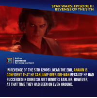 Facts, Memes, and Revenge: STAR WARS: EPISODE II  REVENGE OF THE SITH  Follow  INEMA  HACS @cinfacts  for more content  IN REVENGE OF THE SITH (2005), NEAR THE END, ANAKINIS  CONFIDENT THAT HE CAN JUMP OVER OBI-WAN BECAUSE HE HAD  SUCCEEDED IN DOING SO JUST MINUTES EARLIER. HOWEVER,  AT THAT TIME THEY HAD BEEN ON EVEN GROUND. Not only that, but he wished to show his old master Obi-Wan, that he could do anything that he could. In the Phantom Menace, Obi-Wan riskily attacks Maul from the low ground, striking him down. This move only worked because Maul was blinded by his own arrogance and was not expecting the attack. Anakin's attack was expected and driven by arrogance, so he was unable to replicate his master. (IronGladiator) Your thoughts? - Follow @cinfacts for more facts