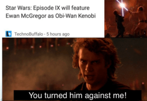 Meme, Obi-Wan Kenobi, and Star Wars: Star Wars: Episode IX will feature  Ewan McGregor as Obi-Wan Kenobi  TechnoBuffalo - 5 hours ago  You turned him against me! When you realize Ewan will become a sequel meme.