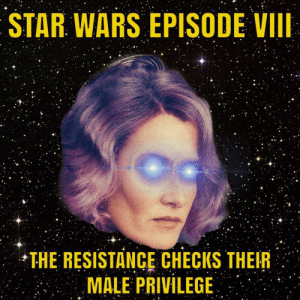 The Force Is Triggered by RottenRaboon FOLLOW 4 MORE MEMES.: STAR WARS EPISODE VII  THE RESISTANCE CHECKS THEIR  MALE PRIVILEGE The Force Is Triggered by RottenRaboon FOLLOW 4 MORE MEMES.