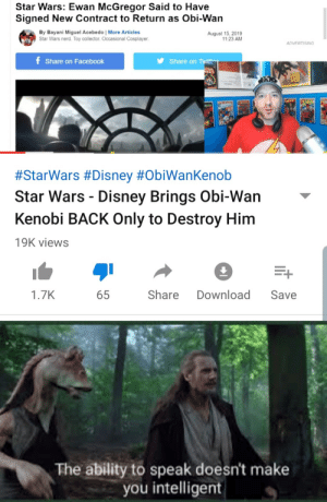 Star Wars Hater Bad: Star Wars: Ewan McGregor Said to Have  Signed New Contract to Return as Obi-Wan  By Bayani Miguel Acebedo | More Articles  Star Wars nerd. Toy collector. Occasional Cosplayer.  August 15, 2019  11:23 AM  ADVERTISING  Share on Tyit  f Share on Facebook  ETAR  ARS  #StarWars #Disney #ObiWanKenob  Star Wars Disney Brings Obi-Wan  Kenobi BACK Only to Destroy Him  19K views  E+  Share  Download  1.7K  Save  65  The ability to speak doesn't make  you intelligent Star Wars Hater Bad
