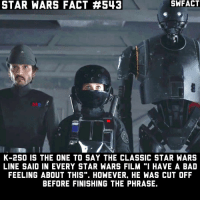 "Memes, Star Wars (Film), and 🤖: STAR WARS FACT #543  K-2SO IS THE ONE TO SAY THE CLASSIC STAR WARS  LINE SAID IN EVERY STAR WARS FILM ""I HAVE A BAD  FEELING ABOUT THIS"". HOWEVER. HE WAS CUT OFF  BEFORE FINISHING THE PHRASE. What's your favorite K2 line? • starwars sw starwarsfact starwarsfacts starwarstrivia yoda darthvader lukeskywalker princessleia obiwankenobi macewindu clonewars ahsokatano starwarstheclonewars starwarsrebels georgelucas lucasfilm jedi sith disney rogueone jynerso anewhope empirestrikesback returnofthejedi theforceawakens thephantommenace attackoftheclones revengeofthesith"