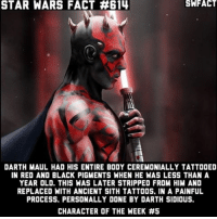 Memes, Sith, and Star Wars: STAR WARS FACT #614  DARTH MAUL HAD HIS ENTIRE BODY CEREMONIALLY TATTOOED  IN RED AND BLACK PIGMENTS WHEN HE WAS LESS THAN A  YEAR OLD. THIS WAS LATER STRIPPED FROM HIM AND  REPLACED WITH ANCIENT SITH TATTOOS. IN A PAINFUL  PROCESS. PERSONALLY DONE BY DARTH SIDIOUS.  CHARACTER OF THE WEEK What's your favorite Maul moment? This fact is in the Legends continuity. Fact credit: @starwarsfacts_