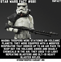 Magma Troopers are in my top 3 favorite Stormtroopers.: STAR WARS FACT #681  MAGMA TROOPERS WERE STATIONED ON VOLCANIC  PLANETS. THEY WERE EQUIPPED WITH A MODIFIED  RESPIRATOR THAT HOOKED UP TO AN AIR PACK TO  KEEP OUT THE VOLCANIC ASHES AND DEADLY  CHEMICALS IN THE AIR. THEY USED T-21 LIGHT  REPEATING BLASTERS AND OLT-19 HEAVY  BLASTER RIFLES.  STORMTROOPER VARIANT Magma Troopers are in my top 3 favorite Stormtroopers.
