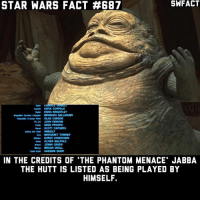 Jabba the Hutt, Megan, and Memes: STAR WARS FACT #687  Sacha SOFIA COPPOLA  sate KERA KNGHTLEY  Repuese crsinar SLAS CARSON  TC-14 JOHN FENSOM  Fade GREG PROOPS  seed SCOTT CAPURRO  Jabba the Hvit HIMSELF  MARGARET TOWNER  Kenner DHRUN CHANCHANI  Seek OLMER WALPOLE  Amer JENNA GREEN  Meine MEGAN UCALL  Kid HASSAN SHAPM  IN THE CREDITS OF 'THE PHANTOM MENACE JABBA  THE HUTT IS LISTED AS BEING PLAYED BY  HIMSELF Do you like the CGI Jabba in Episode I?
