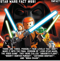 "Did you play the Lego Star Wars games? I can't tell you how many hours I've spent playing it. And when I finally unlocked the Darth Vader level my life was complete.: STAR WARS FACT #691  THERE ARE THREE POSSIBLY FOUR LEVELS THAT DIDN'T  MAKE IT INTO THE FINAL VERSION OF LEGO STAR WARS:  THE VIDEO GAME. THEY WERE CALLED ""ANAKIN'S FLIGHT"".  BOUNTY HUNTER PURSUIT  ""ASTEROID DOGFIGHT  AND ""BOG A CHASE"". Did you play the Lego Star Wars games? I can't tell you how many hours I've spent playing it. And when I finally unlocked the Darth Vader level my life was complete."