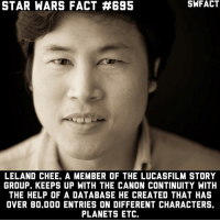 Memes, Star Wars, and Canon: STAR WARS FACT #695  LELAND CHEE. A MEMBER OF THE LUCASFILM STORY  GROUP. KEEPS UP WITH THE CANON CONTINUITY WITH  THE HELP OF A DATABASE HE CREATED THAT HAS  OVER 80.000 ENTRIES ON DIFFERENT CHARACTERS.  PLANETS ETC. I want his job.