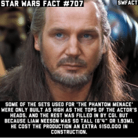 """Do you wish Qui-Gon survived?: STAR WARS FACT #707  SOME OF THE SETS USED FOR 'THE PHANTOM MENACE  WERE ONLY BUILT AS HIGH AS THE TOPS OF THE ACTOR'S  HEADS. AND THE REST WAS FILLED IN BY CGI. BUT  BECAUSE LIAM NEESON WAS SO TALL C6'4"""" OR 1.93M).  HE COST THE PRODUCTION AN EXTRA $150.000 IN  CONSTRUCTION. Do you wish Qui-Gon survived?"""