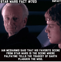 """Did you ever hear the tragedy of Darth Plagueis """"the wise""""? I thought not. It's not a story the Jedi would tell you. It's a Sith legend. Darth Plagueis was a Dark Lord of the Sith, so powerful and so wise he could use the Force to influence the midichlorians to create life... He had such a knowledge of the dark side that he could even keep the ones he cared about from dying. The dark side of the Force is a pathway to many abilities some consider to be unnatural. He became so powerful... the only thing he was afraid of was losing his power, which eventually, of course, he did. Unfortunately, he taught his apprentice everything he knew, then his apprentice killed him in his sleep. Ironic he could save others from death, but not himself.: STAR WARS FACT #723  IAN MCDIARMID SAID THAT HIS FAVORITE SCENE  FROM STAR WARS IS THE SCENE WHERE  PALPATINE TELLS THE TRAGEDY OF DARTH  PLAGUEIS THE WISE. Did you ever hear the tragedy of Darth Plagueis """"the wise""""? I thought not. It's not a story the Jedi would tell you. It's a Sith legend. Darth Plagueis was a Dark Lord of the Sith, so powerful and so wise he could use the Force to influence the midichlorians to create life... He had such a knowledge of the dark side that he could even keep the ones he cared about from dying. The dark side of the Force is a pathway to many abilities some consider to be unnatural. He became so powerful... the only thing he was afraid of was losing his power, which eventually, of course, he did. Unfortunately, he taught his apprentice everything he knew, then his apprentice killed him in his sleep. Ironic he could save others from death, but not himself."""