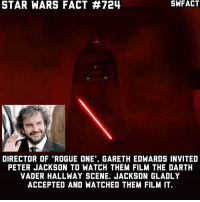 """I'm very jelly.: STAR WARS FACT 724  DIRECTOR OF """"ROGUE ONE'. GARETH EDWARDS INVITED  PETER JACKSON TO WATCH THEM FILM THE DARTH  VADER HALLWAY SCENE. JACKSON GLADLY  ACCEPTED AND WATCHED THEM FILM IT I'm very jelly."""