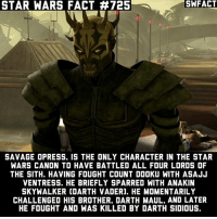 Anakin Skywalker, Memes, and Savage: STAR WARS FACT #725  SAVAGE OPRESS. IS THE ONLY CHARACTER IN THE STAR  WARS CANON TO HAVE BATTLED ALL FOUR LORDS OF  THE SITH. HAVING FOUGHT COUNT DOOKU WITH ASAJJ  VENTRESS. HE BRIEFLY SPARRED WITH ANAKIN  SKYWALKER COARTH VADERJ. HE MOMENTARILY  CHALLENGED HIS BROTHER. DARTH MAUL. AND LATER  HE FOUGHT AND WAS KILLED BY DARTH SIDIOUS. Obi Wan was a close second. He fought 3, he never fought Sidious. Repost because I worded it in a confusing way.