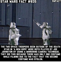 Death Star, Memes, and Star Wars: STAR WARS FACT #835  SWFACT  THE TWO SPACE TROOPERS SEEN OUTSIDE OF THE DEATH  STAR IN 'A NEW HOPE' WERE BOTH PLAYED BY JOE  JOHNSTON BY USING A MIRRORING CAMERA TECHNIQUE.  THEY DID THIS BECAUSE THERE WAS ONLY ONE COSTUME  WHILE FILMING DUE TO THE FACT THAT THE SECOND  COSTUME WAS STOLEN. Joe Johnston created a lot of concept art for the original trilogy.