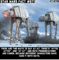 """At-At, Memes, and Star Wars: STAR WARS FACT  871  SWFACT  THERE ARE TWO WAYS TO SAY AT-AT. THERE'S """"AYTEE  AYTEE""""., AND """"AT AT"""". AND BOTH PRONUNCIATIONS  ARE CANON, BECAUSE DIFFERENT CHARACTERS HAVE  SAID IT BOTH WAYS How do you pronounce it? I say """"Aytee Aytee""""."""
