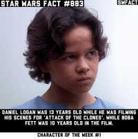 A Dream, Facts, and Memes: STAR WARS FACT #883  SWFACT  DANIEL LOGAN WAS 13 YEARS OLD WHILE HE WAS FILMING  HIS SCENES FOR 'ATTACK OF THE CLONES'. WHILE BOBA  FETT WAS 10 YEARS OLD IN THE FILM  CHARACTER OF THE WEEK Boba Fett is the Character of the Week! A huge thanks to Boba Fett himself, Daniel Logan (@instadaniellogan , with letting me interview him and getting facts from it! It truly was a dream come true to talk to someone who's worked on Star Wars!