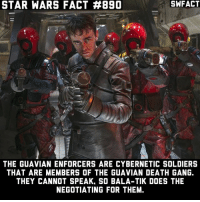 Tell that to Kanjiklub.: STAR WARS FACT #890  SWFACT  THE GUAVIAN ENFORCERS ARE CYBERNETIC SOLDIERS  THAT ARE MEMBERS OF THE GUAVIAN DEATH GANG.  THEY CANNOT SPEAK, SO BALA-TIK DOES THE  NEGOTIATING FOR THEM. Tell that to Kanjiklub.