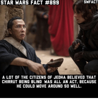 I think Chirrut is my favorite character from Rogue One. Source: Guardians of the Whills: STAR WARS FACT #899  SWFACT  A LOT OF THE CITIZENS OF JEDHA BELIEVED THAT  CHIRRUT BEING BLIND WAS ALL AN ACT, BECAUSE  HE COULD MOVE AROUND SO WELL. I think Chirrut is my favorite character from Rogue One. Source: Guardians of the Whills