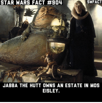 Jabba the Hutt, Memes, and Star Wars: STAR WARS FACT #904  SWFACT  JABBA THE HUTT OWNS AN ESTATE IN MOS  EISLEY. You'll never find a more wretched hive of scum and villainy.