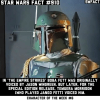 "Empire, Memes, and Star Wars: STAR WARS FACT #910  SWFACT  IN 'THE EMPIRE STRIKES"" BOBA FETT WAS ORIGINALLY  VOICED BY JASON WINGREEN. BUT LATER, FOR THE  SPECIAL EDITION RELEASE, TEMUERA MORRISON  (WHO PLAYED JANGO FETT] VOICED HIM.  CHARACTER OF THE WEEK Do you like that Boba was retconned to be a clone of Jango Fett? I used to not like it, but it's grown on me. Especially after watching the Clone Wars TV show."