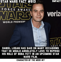 "Facts, Love, and Memes: STAR WARS FACT #913  SWFACT  FORCE AWAKE  NARS  Veriz  WORLD PREMIERF  STA  DANIEL LOGAN HAS SAID ON MANY OCCASIONS  THAT HE WOULD ABSOLUTELY LOVE TO REPRISE  HIS ROLE OF BOBA FETT IN AN UPCOMING STAR  WARS FILM.  CHARACTER OF THE WEEK This wraps up Boba Fett as Character of the ""Week"". Sorry for the inconsistency, I was super busy over the past few weeks. And thanks again to Daniel Logan with helping me out with some Boba Fett facts! Make sure to go check out his Insta @instadaniellogan!"