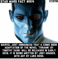 "Memes, Star Wars, and Book: STAR WARS FACT #914  SWFACT  MARVEL JUST ANNOUNCED THAT A COMIC BOOK  ADAPTATION OF THE NOVEL 'THRAWN' BY  TIMOTHY ZAHN WILL BE RELEASED IN EARLY  2018. IT IS BEING WRITTEN BY JODY HOUSER.  WITH ART BY LUKE ROSS. ""To defeat an enemy you must know them. Not simply their battle tactics. But their history, philosophy, art"""