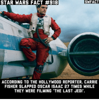 Carrie Fisher, Jedi, and Memes: STAR  WARS  FACT #918  SWFACT  ACCORDING TO THE HOLLYWOOD REPORTER, CARRIE  FISHER SLAPPED OSCAR ISAAC 27 TIMES WHILE  THEY WERE FILMING 'THE LAST JEDI'. I hope some get on the blooper reel or something.