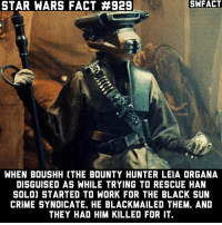 Cookies, Crime, and Han Solo: STAR WARS FACT #929  SWFACT  WHEN B0USHH (THE BOUNTY HUNTER LEIA ORGANA  DISGUISED AS WHILE TRYING TO RESCUE HAN  SOLO) STARTED TO WORK FOR THE BLACK SUN  CRIME SYNDICATE, HE BLACKMAILED THEM, AND  THEY HAD HIM KILLED FOR IT What's your favorite ice cream flavor? Cookies and Creme all the way for me.