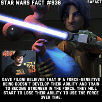 Memes, Star Wars, and Canon: STAR WARS FACT #936  SWFACT  REE  AR  RS  ARS  REBELS  DAVE FILONI BELIEVES THAT IF A FORCE-SENSITIVE  BEING DOESN'T DEVELOP THEIR ABILITY AND TRAIN  TO BECOME STRONGER IN THE FORCE. THEY WILL  START TO LOSE THEIR ABILITY TO USE THE FORCE  OVER TIME. This would be awesome if they explored this idea with Obi-Wan in a film when he was on Tatooine, because in the canon Star Wars comic, it had him doubting the Force.